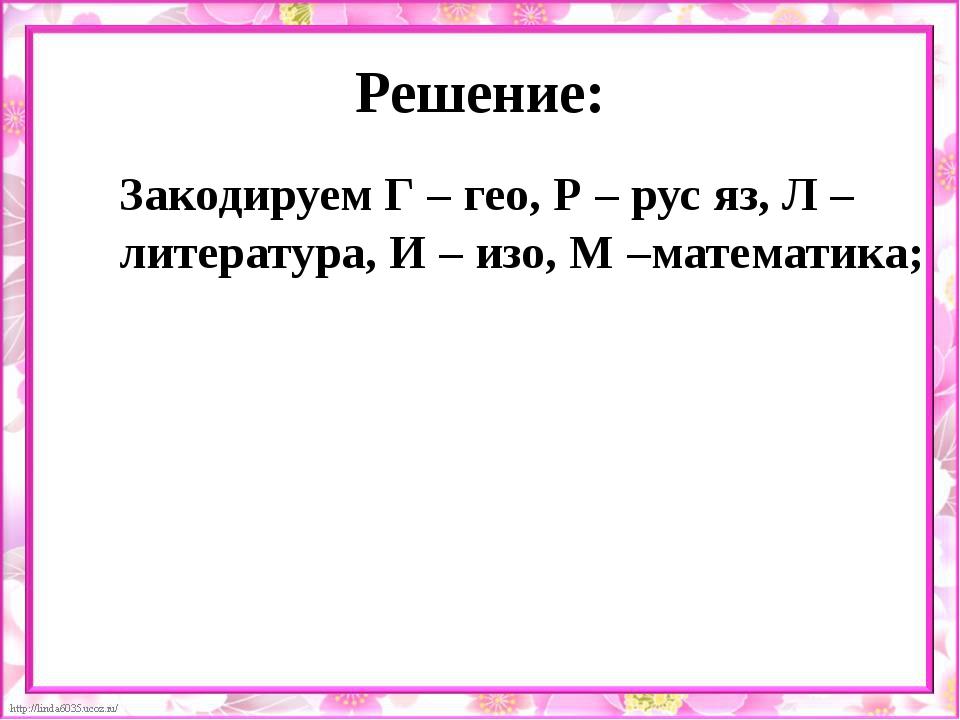 Решение: Закодируем Г – гео, Р – рус яз, Л – литература, И – изо, М –математи...