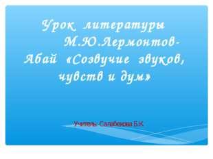 Урок литературы М.Ю.Лермонтов- Абай «Созвучие звуков, чувств и дум» Учитель: