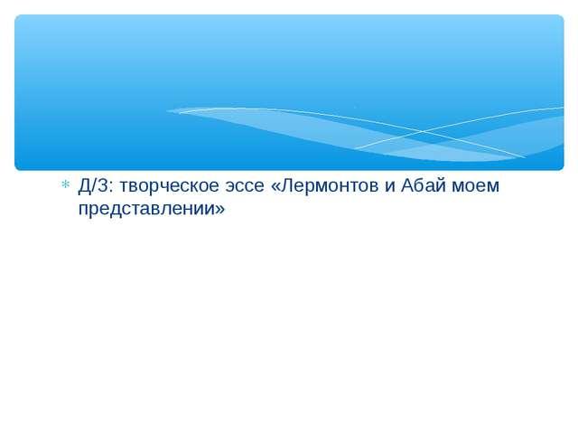 Д/З: творческое эссе «Лермонтов и Абай моем представлении»