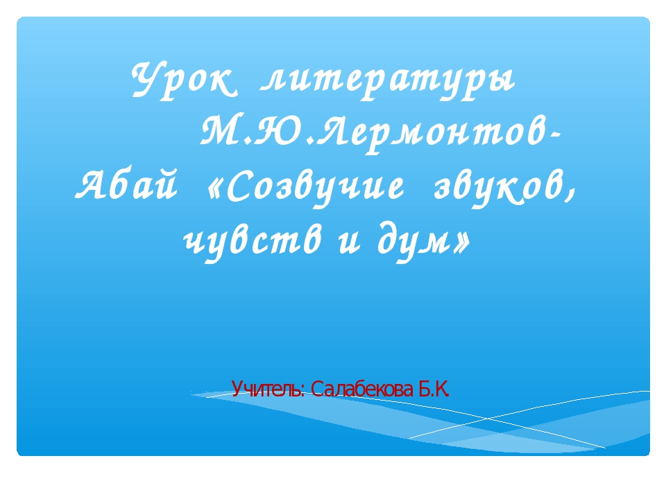 Урок литературы М.Ю.Лермонтов- Абай «Созвучие звуков, чувств и дум» Учитель:...