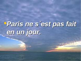 Paris ne s´est pas fait en un jour.