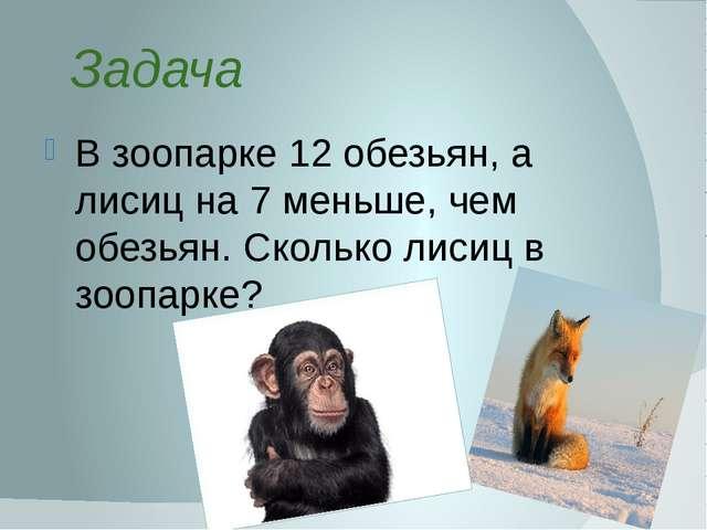 Задача В зоопарке 12 обезьян, а лисиц на 7 меньше, чем обезьян. Сколько лисиц...