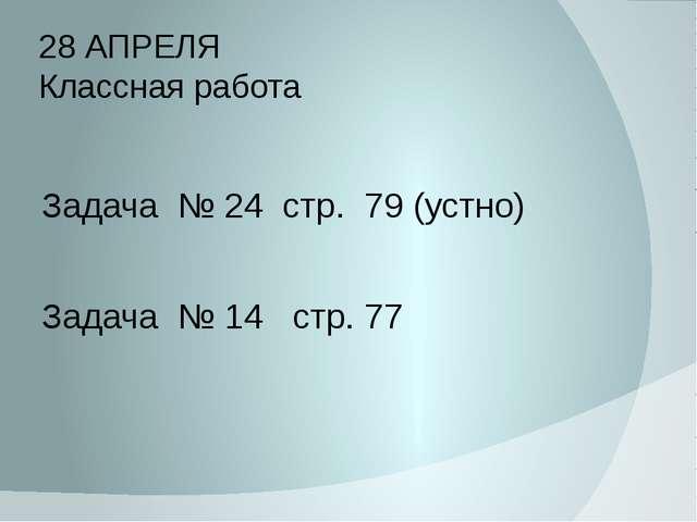 28 АПРЕЛЯ Классная работа Задача № 24 стр. 79 (устно) Задача № 14 стр. 77