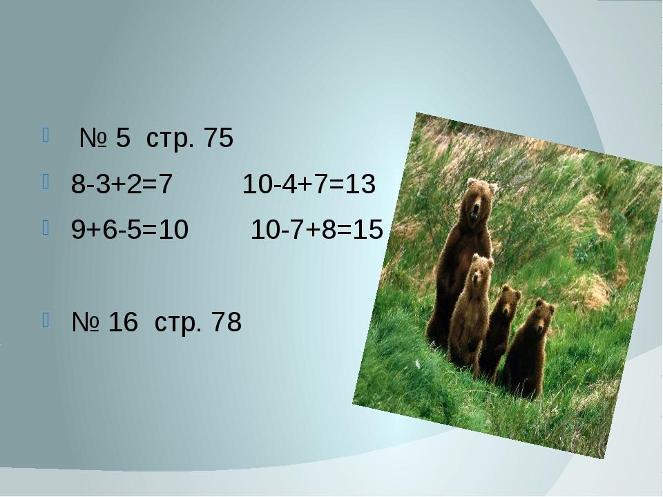 № 5 стр. 75 8-3+2=7 10-4+7=13 9+6-5=10 10-7+8=15 № 16 стр. 78