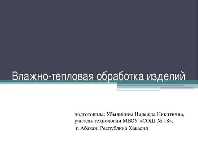 Влажно-тепловая обработка изделий подготовила: Убылицина Надежда Никитична, у...
