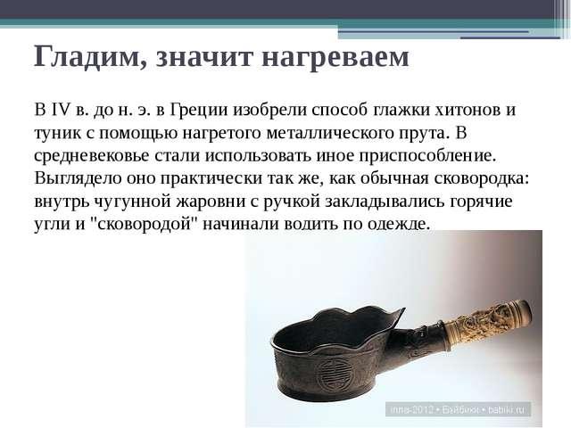 Гладим, значит нагреваем В IV в. до н. э. в Греции изобрели способ глажки хит...