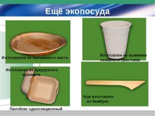 Ещё экопосуда Изготовлена из пальмового листа Изготовлен из выжимки сахарного