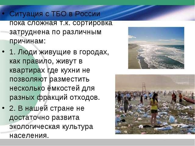 Ситуация с ТБО в России пока сложная т.к. сортировка затруднена по различным...