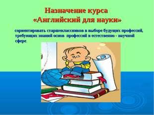 Назначение курса «Английский для науки» сориентировать старшеклассников в выб