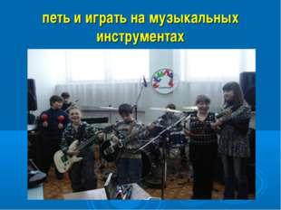 петь и играть на музыкальных инструментах