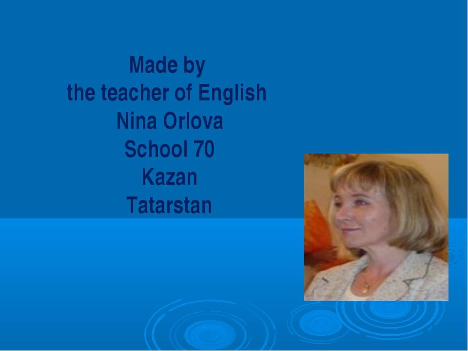Made by the teacher of English Nina Orlova School 70 Kazan Tatarstan
