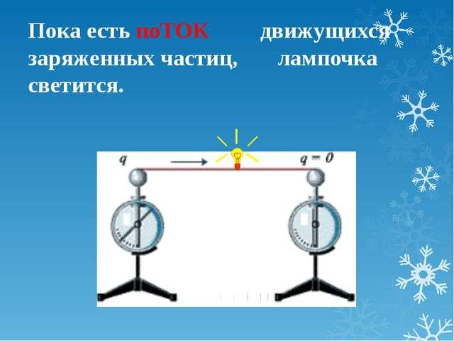 Пока есть поТОК движущихся заряженных частиц, лампочка светится.