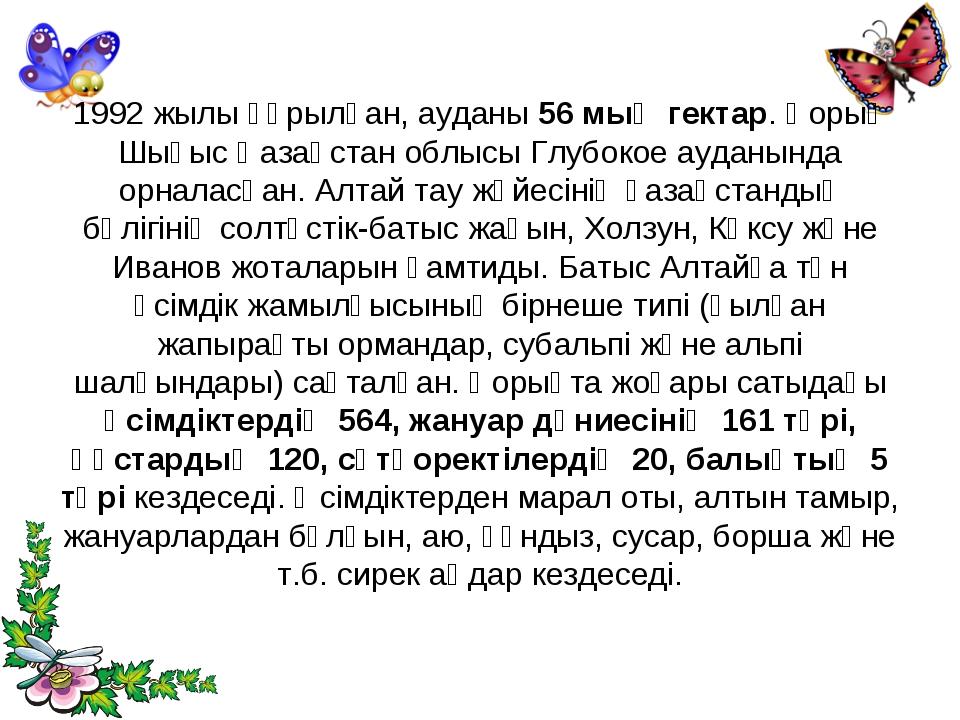 1992 жылы құрылған, ауданы 56 мың гектар. Қорық Шығыс Қазақстан облысы Глубок...