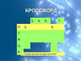 КРОССВОРД 2. У какой кисочки на ушах кисточки? 3.4.5.7. П2.6. Т