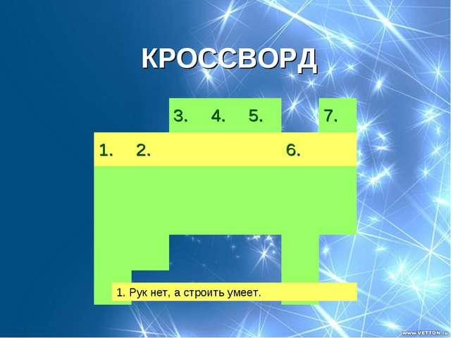 КРОССВОРД 1. Рук нет, а строить умеет. 3.4.5.7. 1.2.6....