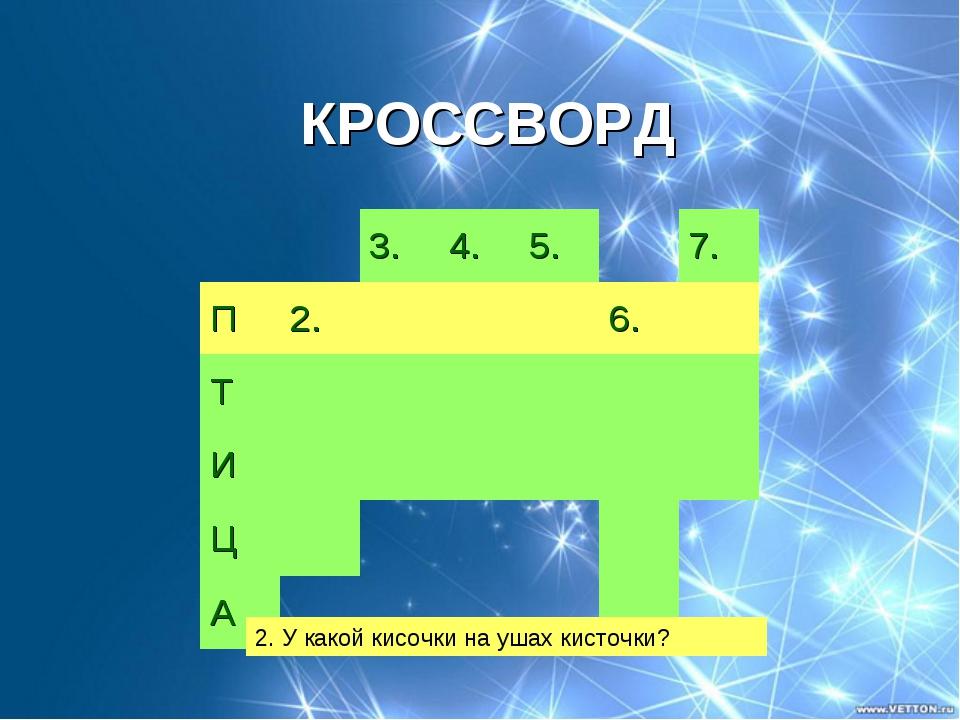 КРОССВОРД 2. У какой кисочки на ушах кисточки? 3.4.5.7. П2.6. Т...