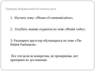 Примеры неправильной постановки цели 1. Изучить тему: «Means of communication