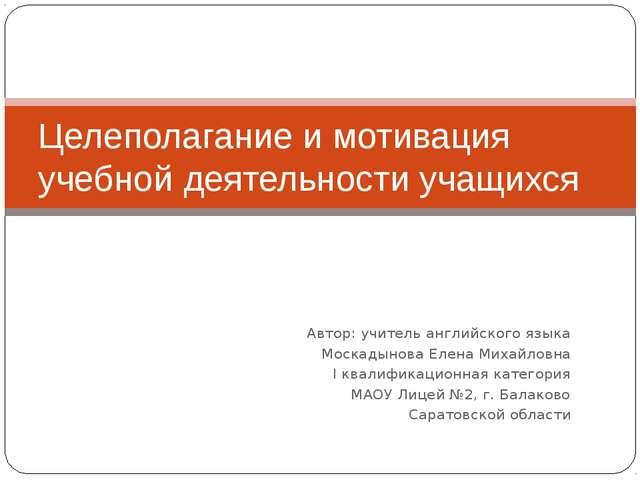 Автор: учитель английского языка Москадынова Елена Михайловна I квалификацион...