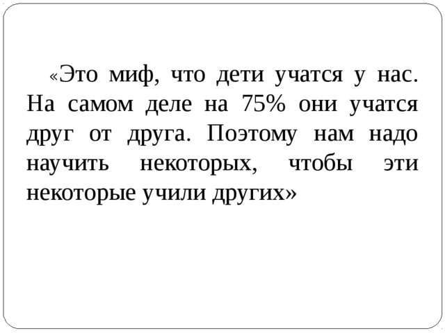 «Это миф, что дети учатся у нас. На самом деле на 75% они учатся друг от др...