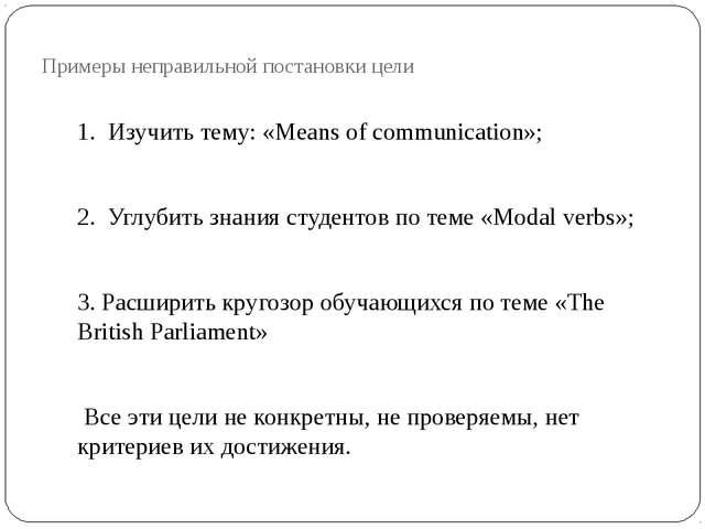 Примеры неправильной постановки цели 1. Изучить тему: «Means of communication...