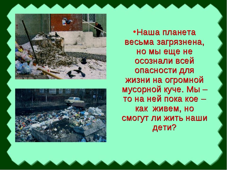 Наша планета весьма загрязнена, но мы еще не осознали всей опасности для жизн...