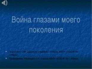Война глазами моего поколения Подготовил: Олег Дудников, учащийся 7А класса,