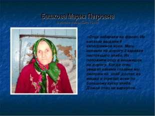 Башкова Мария Петровна В начале войны было 15 лет «Отца забирали на фронт. Из
