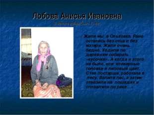 Лобова Анисья Ивановна В начале войны было 13 лет «Жили мы в Ольховке. Рано о