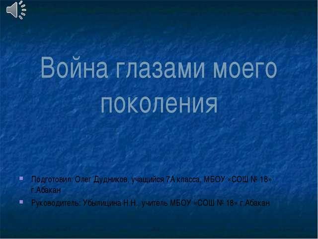 Война глазами моего поколения Подготовил: Олег Дудников, учащийся 7А класса,...