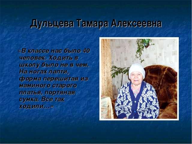 Дульцева Тамара Алексеевна «В классе нас было 40 человек. Ходить в школу было...