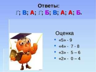 Ответы: Г; В; А; Г; Б; В; А; А; Б. Оценка «5» - 9 «4» - 7 - 8 «3» - 5 – 6 «2»