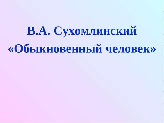 В.А. Сухомлинский «Обыкновенный человек»
