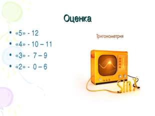 Оценка «5» - 12 «4» - 10 – 11 «3» - 7 – 9 «2» - 0 – 6