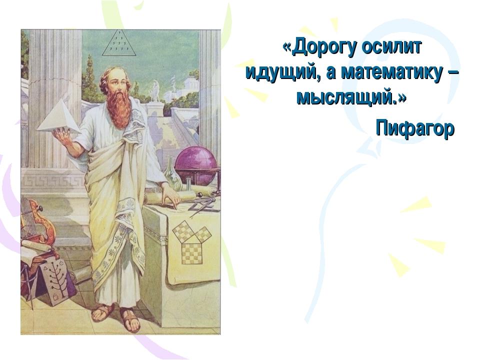 «Дорогу осилит идущий, а математику – мыслящий.» Пифагор