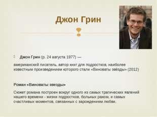 Джон Грин(р. 24 августа 1977) — американский писатель, автор книг для подро