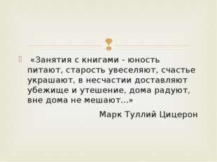 «Занятия с книгами - юность питают, старость увеселяют, счастье украшают, в