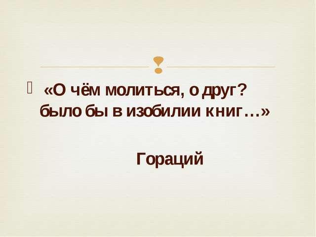 «О чём молиться, о друг? было бы в изобилии книг…» Гораций 