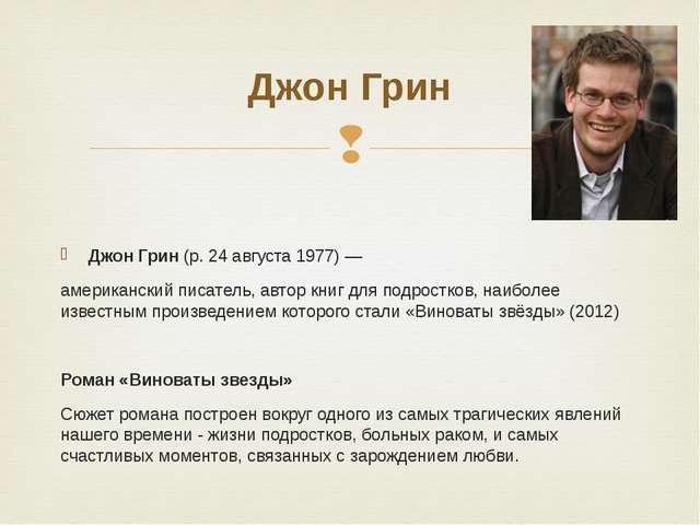 Джон Грин(р. 24 августа 1977) — американский писатель, автор книг для подро...