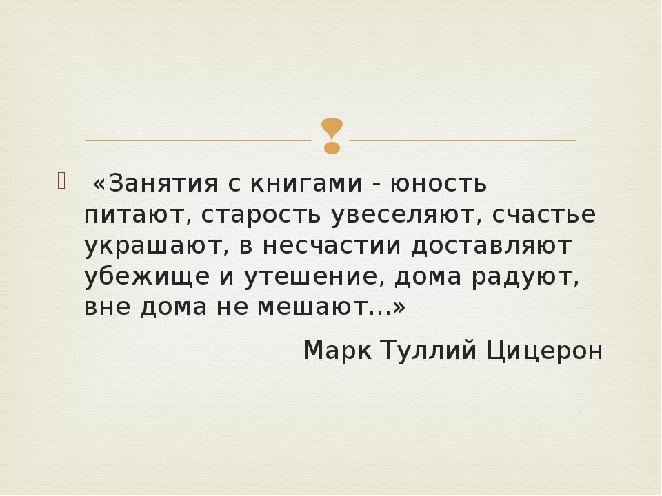 «Занятия с книгами - юность питают, старость увеселяют, счастье украшают, в...