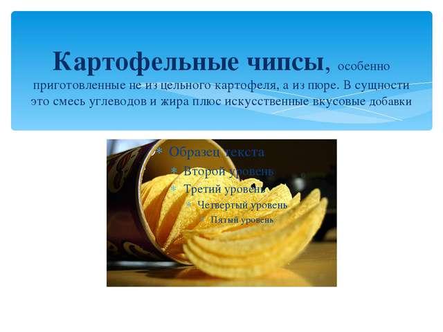 Картофельные чипсы, особенно приготовленные не из цельного картофеля, а из пю...