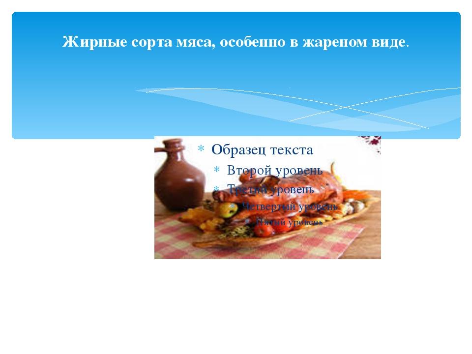 Жирные сорта мяса, особенно в жареном виде.