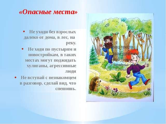 «Опасные места» Не уходи без взрослых далеко от дома, в лес, на реку. Не ходи...