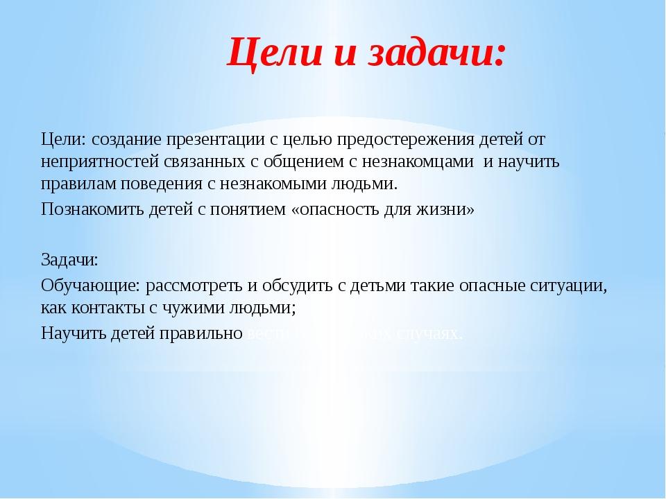 Цели и задачи: Цели: создание презентации с целью предостережения детей от не...