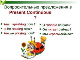 Вопросительные предложения в Present Continuous ? Аm I speaking now ? Is he r