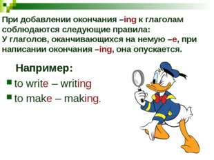 При добавлении окончания –ing к глаголам соблюдаются следующие правила: У гл