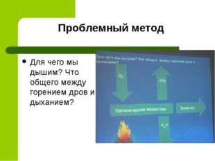 Проблемный метод Для чего мы дышим? Что общего между горением дров и дыханием?