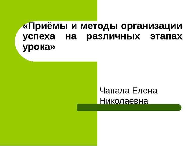 «Приёмы и методы организации успеха на различных этапах урока» Чапала Елена Н...