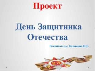 Проект День Защитника Отечества Воспитатель: Калинина Н.Е.