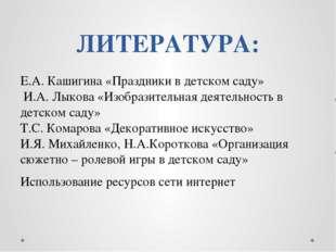 ЛИТЕРАТУРА: Е.А. Кашигина «Праздники в детском саду» И.А. Лыкова «Изобразител