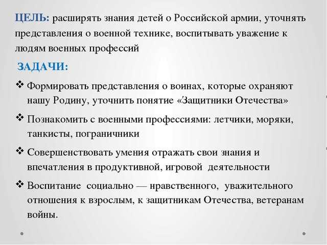 ЦЕЛЬ: расширять знания детей о Российской армии, уточнять представления о вое...